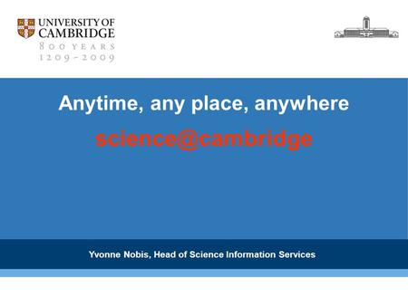 Anytime, any place, anywhere Yvonne Nobis, Head of Science Information Services.