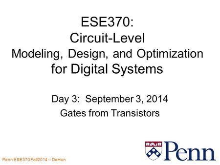 Penn ESE370 Fall2014 -- DeHon 1 ESE370: Circuit-Level Modeling, Design, and Optimization for Digital Systems Day 3: September 3, 2014 Gates from Transistors.
