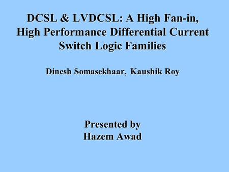 DCSL & LVDCSL: A High Fan-in, High Performance Differential Current Switch Logic Families Dinesh Somasekhaar, Kaushik Roy Presented by Hazem Awad.