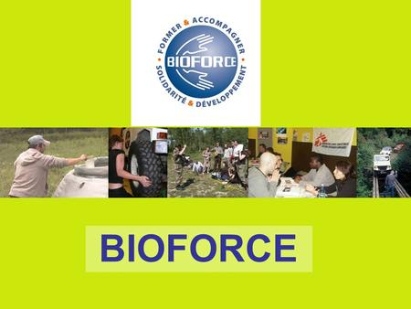 BIOFORCE. BIOFORCE DÉVELOPPEMENT INSTITUT MAXIMISING THE IMPACT OF AID PROGRAMMES 1.BY TRAINING AND CERTIFICATION 2.BY CAREERS ADVICE 3.BY LOCAL DEVELOPMENT.