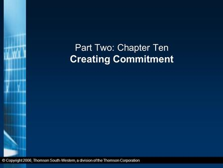 © Copyright 2006, Thomson South-Western, a division of the Thomson Corporation Part Two: Chapter Ten Creating Commitment.