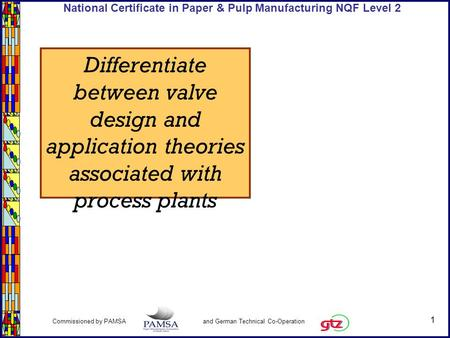 1 Commissioned by PAMSA and German Technical Co-Operation National Certificate in Paper & Pulp Manufacturing NQF Level 2 Differentiate between valve design.