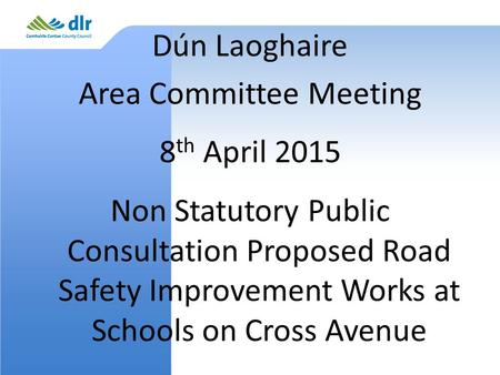 Dún Laoghaire Area Committee Meeting 8 th April 2015 Non Statutory Public Consultation Proposed Road Safety Improvement Works at Schools on Cross Avenue.