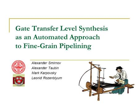 Gate Transfer Level Synthesis as an Automated Approach to Fine-Grain Pipelining Alexander Smirnov Alexander Taubin Mark Karpovsky Leonid Rozenblyum.