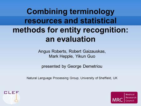 Combining terminology resources and statistical methods for entity recognition: an evaluation Angus Roberts, Robert Gaizauskas, Mark Hepple, Yikun Guo.