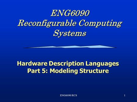 ENG6090 RCS1 ENG6090 Reconfigurable Computing Systems Hardware Description Languages Part 5: Modeling Structure.