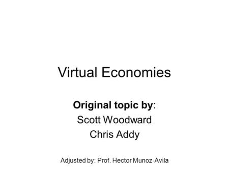 Virtual Economies Original topic by: Scott Woodward Chris Addy Adjusted by: Prof. Hector Munoz-Avila.