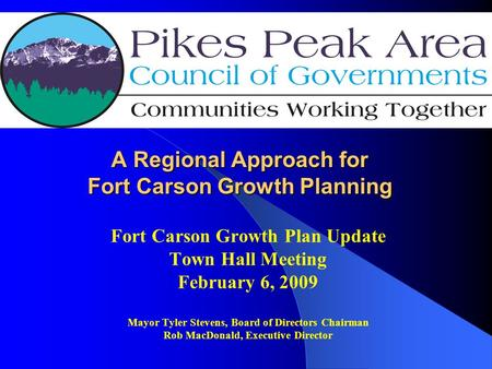 A Regional Approach for Fort Carson Growth Planning Fort Carson Growth Plan Update Town Hall Meeting February 6, 2009 Mayor Tyler Stevens, Board of Directors.