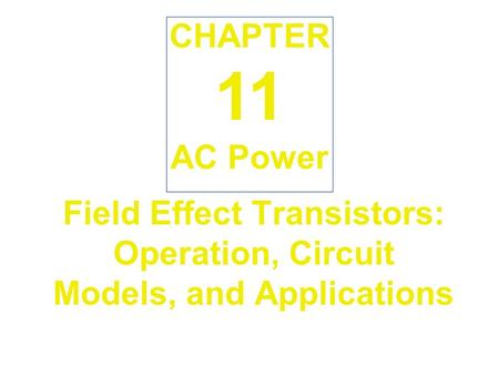 Field Effect Transistors: Operation, Circuit Models, and Applications AC Power CHAPTER 11.