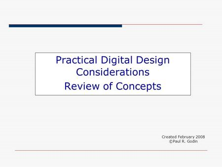 Practical Digital Design Considerations Review of Concepts Created February 2008 ©Paul R. Godin.