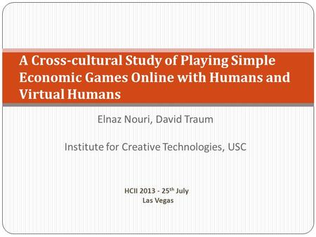 Elnaz Nouri, David Traum Institute for Creative Technologies, USC A Cross-cultural Study of Playing Simple Economic Games Online with Humans and Virtual.