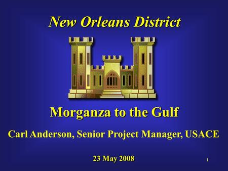 1 New Orleans District Morganza to the Gulf 23 May 2008 Carl Anderson, Senior Project Manager, USACE.