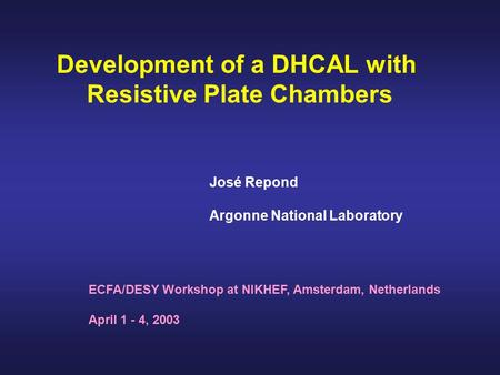 Development of a DHCAL with Resistive Plate Chambers ECFA/DESY Workshop at NIKHEF, Amsterdam, Netherlands April 1 - 4, 2003 José Repond Argonne National.
