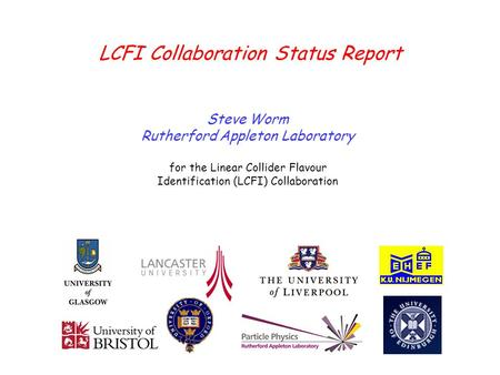 Steve Worm – LCFILCUK - April 13, 2007 LCFI Collaboration Status Report Steve Worm Rutherford Appleton Laboratory for the Linear Collider Flavour Identification.