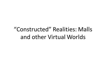 """Constructed"" Realities: Malls and other Virtual Worlds."