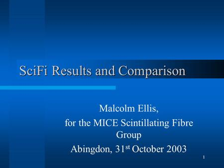 1 SciFi Results and Comparison Malcolm Ellis, for the MICE Scintillating Fibre Group Abingdon, 31 st October 2003.
