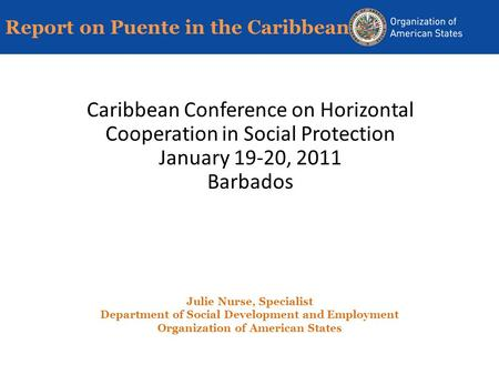 Report on Puente in the Caribbean Caribbean Conference on Horizontal Cooperation in Social Protection January 19-20, 2011 Barbados Julie Nurse, Specialist.
