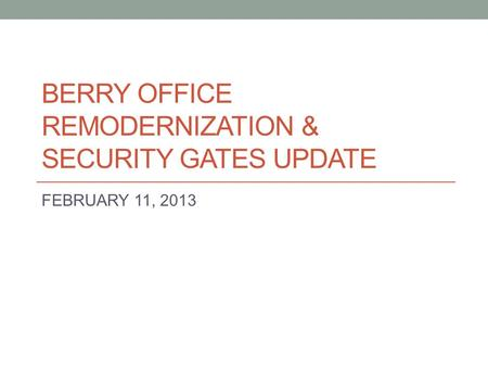 BERRY OFFICE REMODERNIZATION & SECURITY GATES UPDATE FEBRUARY 11, 2013.
