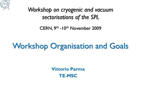 Workshop on cryogenic and vacuum sectorisations of the SPL CERN, 9 th -10 th November 2009 Workshop Organisation and Goals Vittorio Parma TE-MSC.
