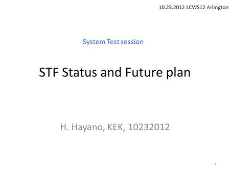 STF Status and Future plan H. Hayano, KEK, 10232012 10.23.2012 LCWS12 Arlington System Test session 1.