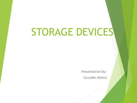 STORAGE DEVICES Presentation By: Saurabh Mishra. A data storage device is a device for recording (storing) information (data). CD, Hard Disk and Flash.