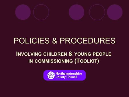 POLICIES & PROCEDURES I NVOLVING CHILDREN & YOUNG PEOPLE IN COMMISSIONING (T OOLKIT )