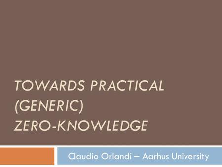 TOWARDS PRACTICAL (GENERIC) ZERO-KNOWLEDGE Claudio Orlandi – Aarhus University.