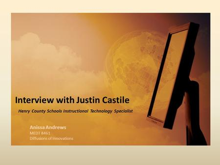 Interview with Justin Castile Henry County Schools Instructional Technology Specialist Anissa Andrews MEDT 8461 Diffusions of Innovations.