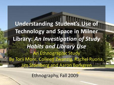 Ethnography, Fall 2009. Why Study Milner, and study areas on and off campus? Milner is a highly used space on campus. We seek to find – how students use.
