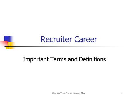 Copyright Texas Education Agency (TEA) Recruiter Career Important Terms and Definitions 1.