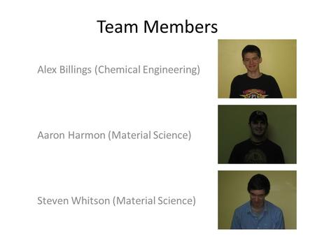 Team Members Alex Billings (Chemical Engineering) Aaron Harmon (Material Science) Steven Whitson (Material Science)