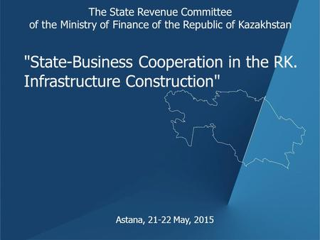 Astana, 21-22 May, 2015 The State Revenue Committee of the Ministry of Finance of the Republic of Kazakhstan State-Business Cooperation in the RK. Infrastructure.