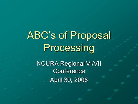ABC's of Proposal Processing NCURA Regional VI/VII Conference April 30, 2008.