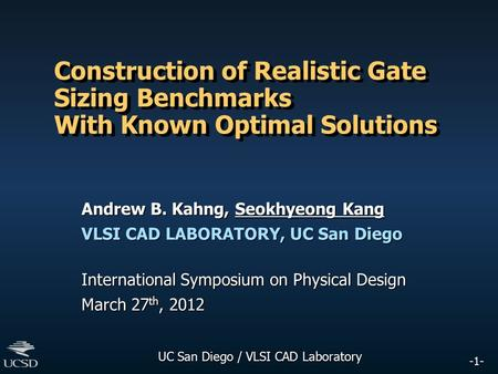 -1- UC San Diego / VLSI CAD Laboratory Construction of Realistic Gate Sizing Benchmarks With Known Optimal Solutions Andrew B. Kahng, Seokhyeong Kang VLSI.