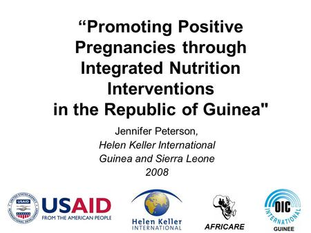 """Promoting Positive Pregnancies through Integrated Nutrition Interventions in the Republic of Guinea Jennifer Peterson, Helen Keller International Guinea."