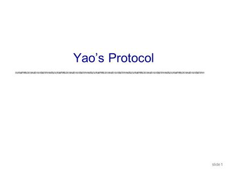 Slide 1 Yao's Protocol. slide 2 1 00 0 Yao's Protocol uCompute any function securely … in the semi-honest model uFirst, convert the function into a boolean.