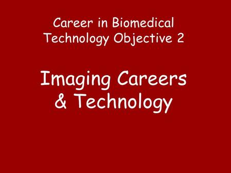 Career in Biomedical Technology Objective 2 Imaging Careers & Technology.