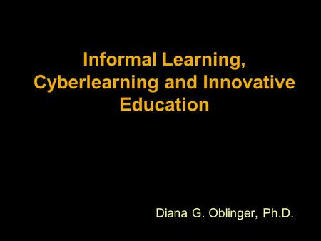 Informal Learning, Cyberlearning and Innovative Education Diana G. Oblinger, Ph.D.