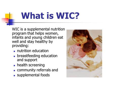 WIC is a supplemental nutrition program that helps women, infants and young children eat well and stay healthy by providing: nutrition education breastfeeding.