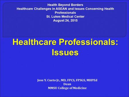 Healthcare Professionals: Issues Jose Y. Cueto Jr., MD, FPCS, FPSGS, MHPEd Dean MMSU College of Medicine Health Beyond Borders Healthcare Challenges in.