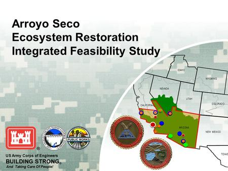 OREGON IDAHO WYOMING COLORADO NEVADA NEW MEXICO TEXAS UTAH ARIZONA CALIFORNIA US Army Corps of Engineers BUILDING STRONG ® And Taking Care Of People! Arroyo.
