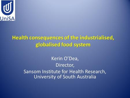 Health consequences of the industrialised, globalised food system Kerin O'Dea, Director, Sansom Institute for Health Research, University of South Australia.