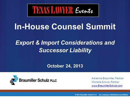 © 2013 Braumiller Schulz PLLC Any copying or distribution is prohibited. In-House Counsel Summit Export & Import Considerations and Successor Liability.