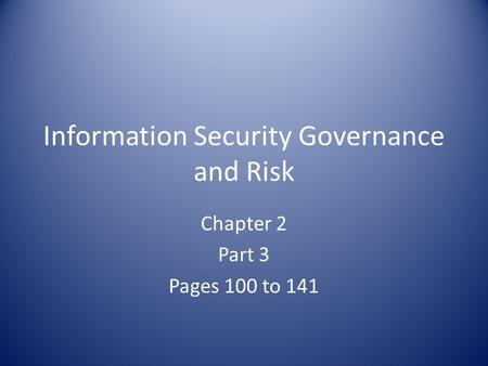 Information Security Governance and Risk Chapter 2 Part 3 Pages 100 to 141.