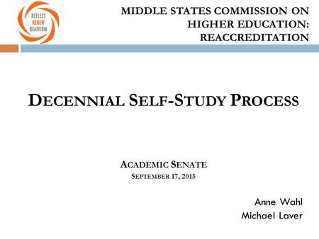 MIDDLE STATES COMMISSION ON HIGHER EDUCATION: REACCREDITATION D ECENNIAL S ELF -S TUDY P ROCESS A CADEMIC S ENATE S EPTEMBER 17, 2015 Anne Wahl Michael.