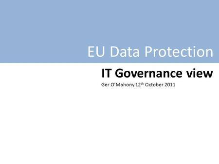 EU Data Protection IT Governance view Ger O'Mahony 12 th October 2011.