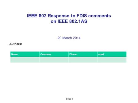 Slide 1 IEEE 802 Response to FDIS comments on IEEE 802.1AS 20 March 2014 Authors: NameCompanyPhoneemail.