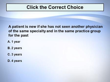 D. 4 years C. 3 years B. 2 years A. 1 year A patient is new if she has not seen another physician of the same specialty and in the same practice group.