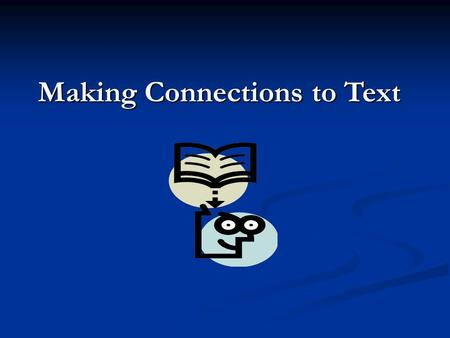 Making Connections to Text. There are three types of connections. Can you name them? Text to Text Text to Self Text to World.