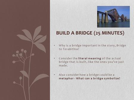 Why is a bridge important in the story, Bridge to Terabithia? Consider the literal meaning of the actual bridge that is built, like the ones you've just.